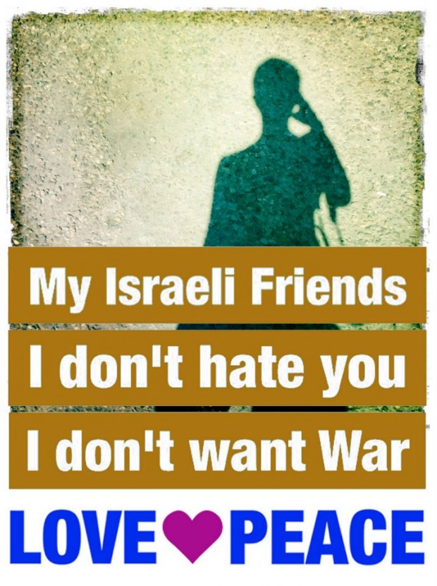My Israeli friends. I don´t hate you. I don´t want war.
