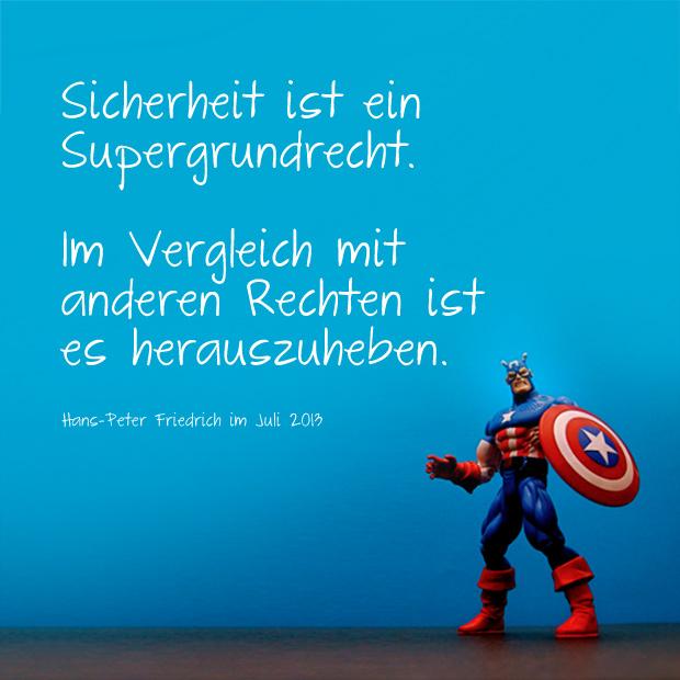 Hans-Peter Friedrich Zitat: Sicherheit ist ein Supergrundrecht. Im Vergleich mit anderen Rechten ist es herauszuheben.