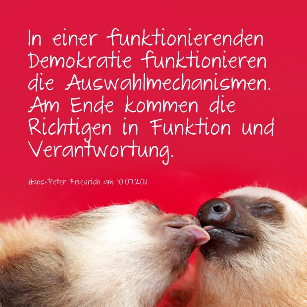 Zitat Agrarminister und früherer Innenminister Friedrich: In einer funktionierenden Demokratie funktionieren die Auswahlmechanismen. Am Ende kommen die Richtigen in Funktion und Verantwortung